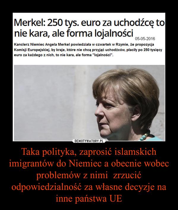 Taka polityka, zaprosić islamskich imigrantów do Niemiec a obecnie wobec problemów z nimi  zrzucić odpowiedzialność za własne decyzje na inne państwa UE –