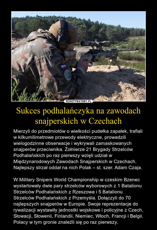 Sukces podhalańczyka na zawodach snajperskich w Czechach – Mierzyli do przedmiotów o wielkości pudełka zapałek, trafiali w kilkumilimetrowe przewody elektryczne, prowadzili wielogodzinne obserwacje i wykrywali zamaskowanych snajperów przeciwnika. Żołnierze 21 Brygady Strzelców Podhalańskich po raz pierwszy wzięli udział w Międzynarodowych Zawodach Snajperskich w Czechach. Najlepszy strzał oddał na nich Polak – st. szer. Adam Czaja.W Military Snipers World Championship w czeskim Bzenec wystartowały dwie pary strzelców wyborowych z 1 Batalionu Strzelców Podhalańskich z Rzeszowa i 5 Batalionu Strzelców Podhalańskich z Przemyśla. Dołączyli do 70 najlepszych snajperów w Europie. Swoje reprezentacje do rywalizacji wystawiły jednostki wojskowe i policyjne z Czech, Słowacji, Słowenii, Finlandii, Niemiec, Włoch, Francji i Belgii. Polacy w tym gronie znaleźli się po raz pierwszy.