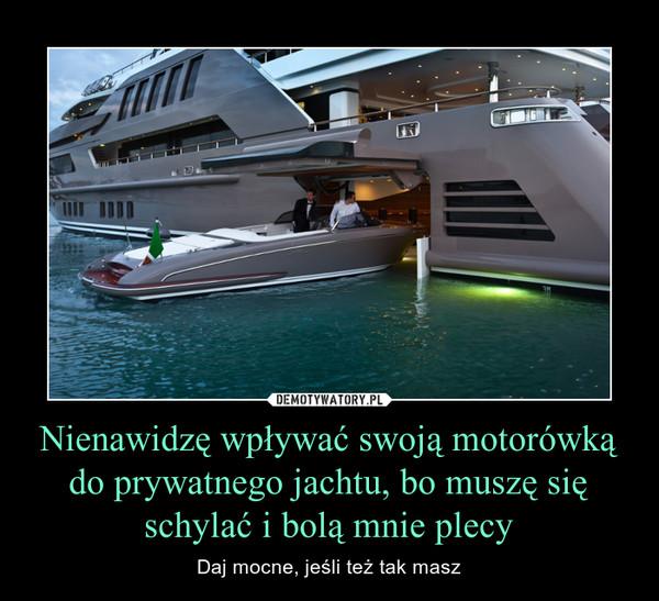 Nienawidzę wpływać swoją motorówką do prywatnego jachtu, bo muszę się schylać i bolą mnie plecy – Daj mocne, jeśli też tak masz
