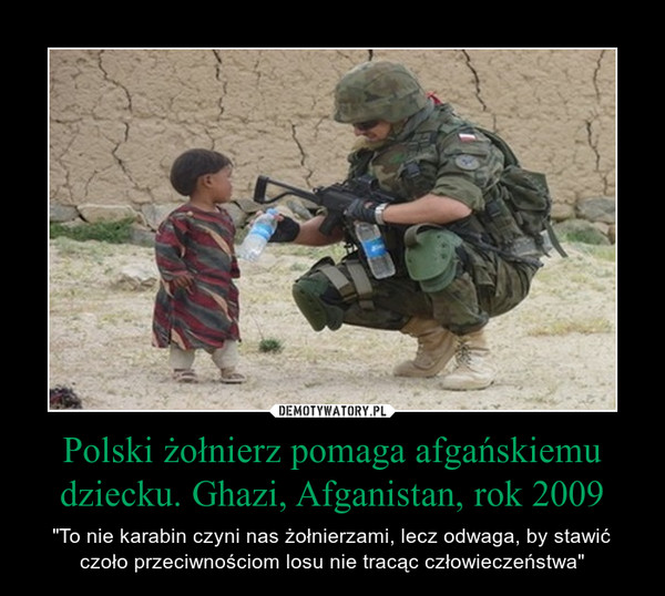 """Polski żołnierz pomaga afgańskiemu dziecku. Ghazi, Afganistan, rok 2009 – """"To nie karabin czyni nas żołnierzami, lecz odwaga, by stawić czoło przeciwnościom losu nie tracąc człowieczeństwa"""""""
