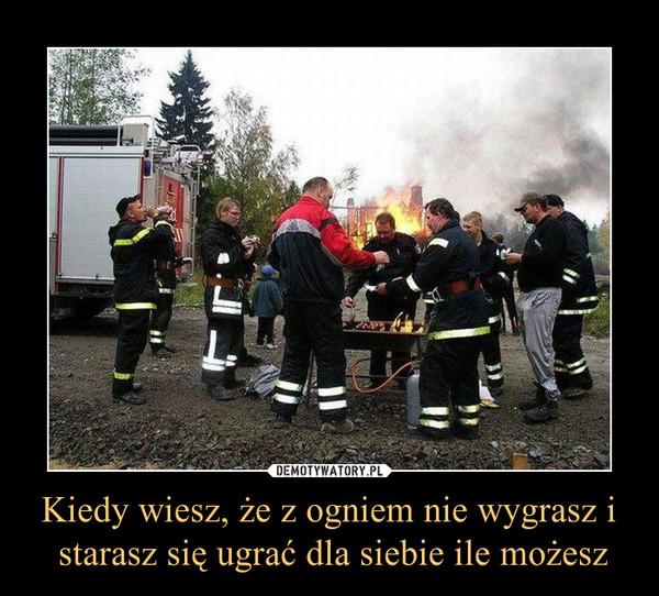 Kiedy wiesz, że z ogniem nie wygrasz i starasz się ugrać dla siebie ile możesz –