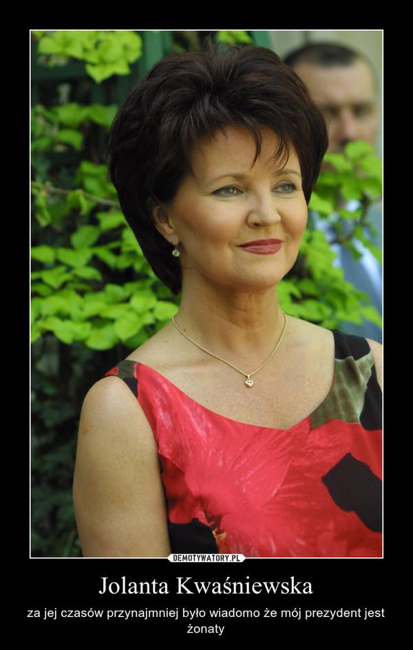 Jolanta Kwaśniewska – za jej czasów przynajmniej było wiadomo że mój prezydent jest żonaty