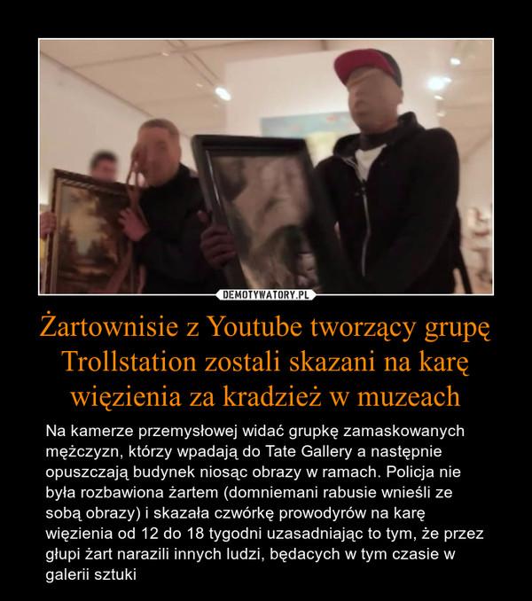 Żartownisie z Youtube tworzący grupę Trollstation zostali skazani na karę więzienia za kradzież w muzeach – Na kamerze przemysłowej widać grupkę zamaskowanych mężczyzn, którzy wpadają do Tate Gallery a następnie opuszczają budynek niosąc obrazy w ramach. Policja nie była rozbawiona żartem (domniemani rabusie wnieśli ze sobą obrazy) i skazała czwórkę prowodyrów na karę więzienia od 12 do 18 tygodni uzasadniając to tym, że przez głupi żart narazili innych ludzi, będacych w tym czasie w galerii sztuki