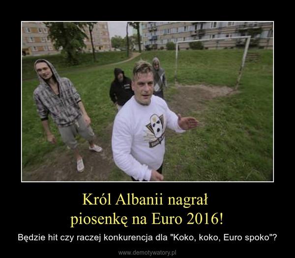 """Król Albanii nagrał piosenkę na Euro 2016! – Będzie hit czy raczej konkurencja dla """"Koko, koko, Euro spoko""""?"""