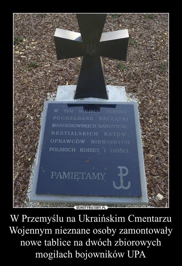 W Przemyślu na Ukraińskim Cmentarzu Wojennym nieznane osoby zamontowały nowe tablice na dwóch zbiorowych mogiłach bojowników UPA –  W TYM MIEJSCU ZOSTAŁY POGRZEBANE SZCZĄTKI BANDEROWSKICH BANDYTÓW, BESTIALSKICH KATÓW, OPRAWCÓW NIEWINNYCH POLSKICH KOBIET I DZIECI.PAMIĘTAMY