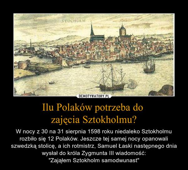 """Ilu Polaków potrzeba do zajęcia Sztokholmu? – W nocy z 30 na 31 sierpnia 1598 roku niedaleko Sztokholmu rozbiło się 12 Polaków. Jeszcze tej samej nocy opanowali szwedzką stolicę, a ich rotmistrz, Samuel Łaski następnego dnia wysłał do króla Zygmunta III wiadomość:""""Zająłem Sztokholm samodwunast"""""""