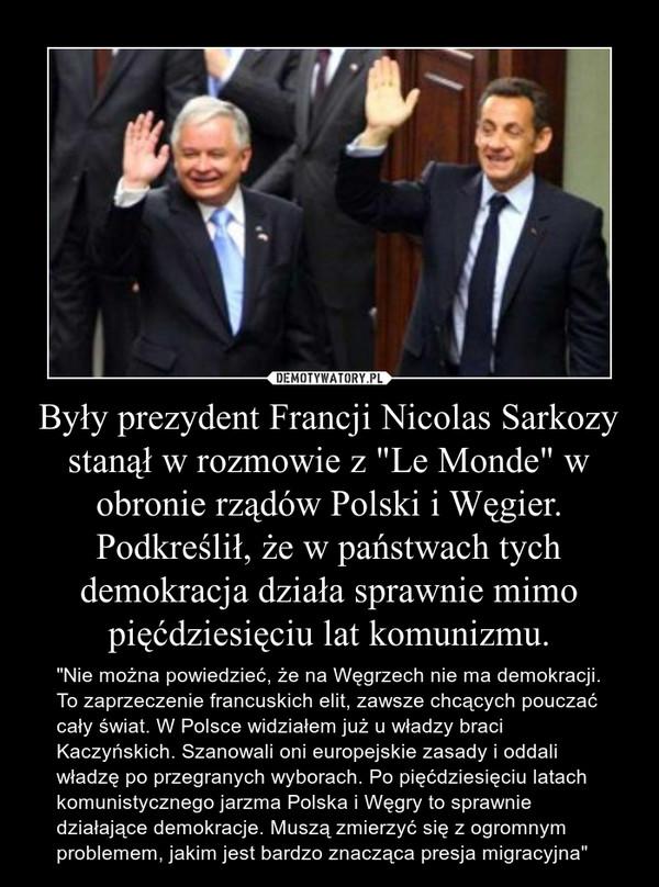 """Były prezydent Francji Nicolas Sarkozy stanął w rozmowie z """"Le Monde"""" w obronie rządów Polski i Węgier. Podkreślił, że w państwach tych demokracja działa sprawnie mimo pięćdziesięciu lat komunizmu. – """"Nie można powiedzieć, że na Węgrzech nie ma demokracji. To zaprzeczenie francuskich elit, zawsze chcących pouczać cały świat. W Polsce widziałem już u władzy braci Kaczyńskich. Szanowali oni europejskie zasady i oddali władzę po przegranych wyborach. Po pięćdziesięciu latach komunistycznego jarzma Polska i Węgry to sprawnie działające demokracje. Muszą zmierzyć się z ogromnym problemem, jakim jest bardzo znacząca presja migracyjna"""""""