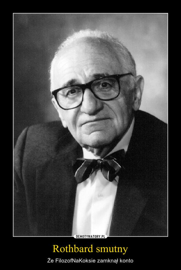 Rothbard smutny – Że FilozofNaKoksie zamknął konto