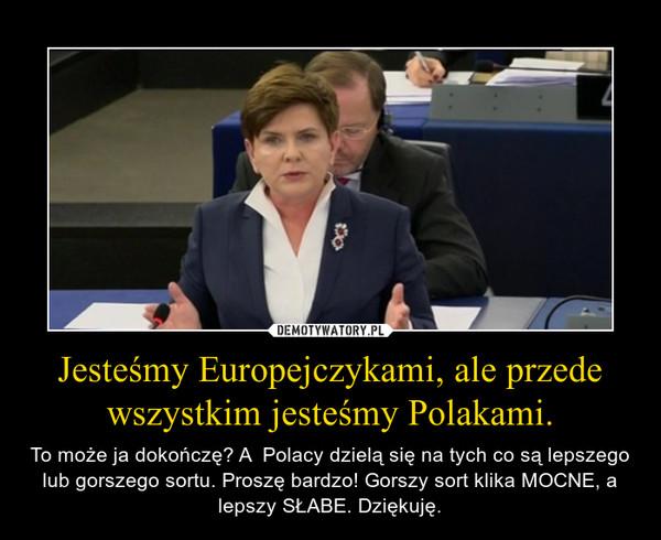Jesteśmy Europejczykami, ale przede wszystkim jesteśmy Polakami. – To może ja dokończę? A  Polacy dzielą się na tych co są lepszego lub gorszego sortu. Proszę bardzo! Gorszy sort klika MOCNE, a lepszy SŁABE. Dziękuję.