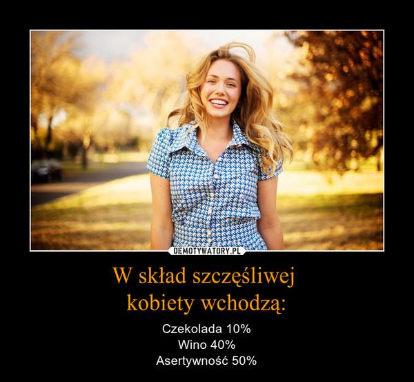 W skład szczęśliwej kobiety wchodzą: – Czekolada 10%Wino 40%Asertywność 50%