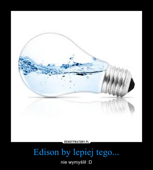 Edison by lepiej tego... – nie wymyślił :D