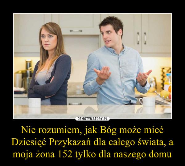 Nie rozumiem, jak Bóg może mieć Dziesięć Przykazań dla całego świata, a moja żona 152 tylko dla naszego domu –