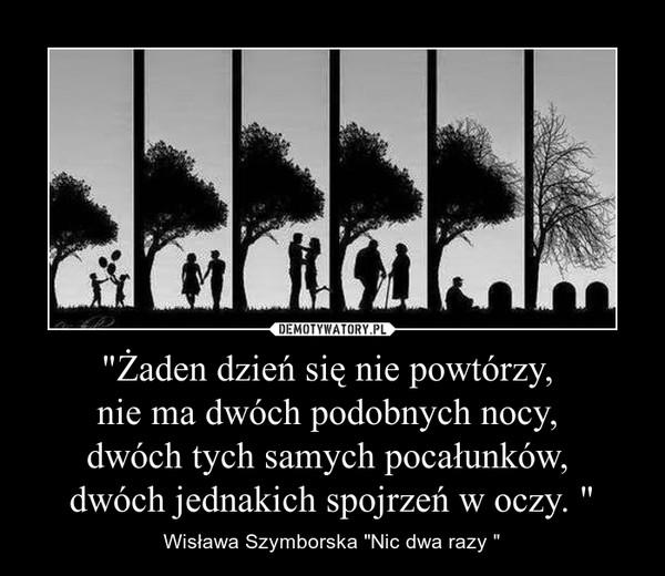 """""""Żaden dzień się nie powtórzy, nie ma dwóch podobnych nocy, dwóch tych samych pocałunków, dwóch jednakich spojrzeń w oczy. """" – Wisława Szymborska """"Nic dwa razy """""""