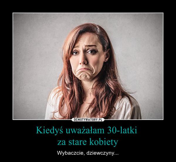 Kiedyś uważałam 30-latki za stare kobiety – Wybaczcie, dziewczyny...