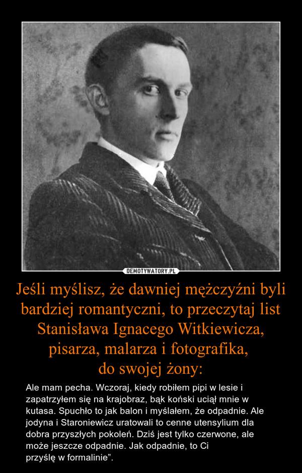 """Jeśli myślisz, że dawniej mężczyźni byli bardziej romantyczni, to przeczytaj list Stanisława Ignacego Witkiewicza, pisarza, malarza i fotografika, do swojej żony: – Ale mam pecha. Wczoraj, kiedy robiłem pipi w lesie i zapatrzyłem się na krajobraz, bąk koński uciął mnie w kutasa. Spuchło to jak balon i myślałem, że odpadnie. Ale jodyna i Staroniewicz uratowali to cenne utensylium dla dobra przyszłych pokoleń. Dziś jest tylko czerwone, ale może jeszcze odpadnie. Jak odpadnie, to Ci przyślę w formalinie""""."""