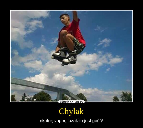 Chylak – skater, vaper, luzak to jest gość!