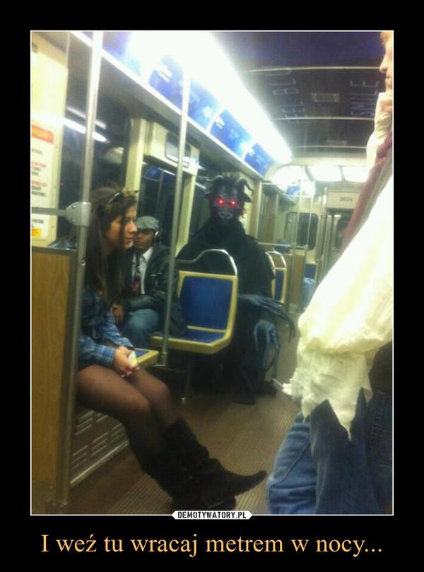 I weź tu wracaj metrem w nocy... –