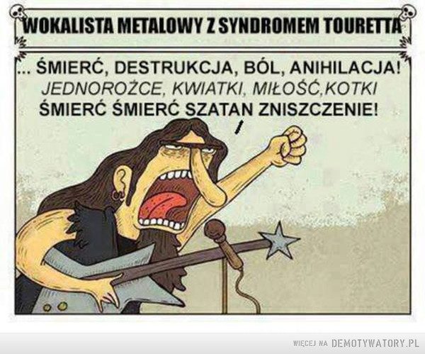 Wokalista metalowy –  WOKALISTA METALOWY Z SYNDROMEM TOURETTA...ŚMIERĆ, DESTRUKCJA, BÓL, ANIHILACJA!JEDNOROŻCE, KWIATKI, MIŁOŚĆ, KOTKI, ŚMIERĆ ŚMIERĆ SZATAN ZNISZCZENIE!