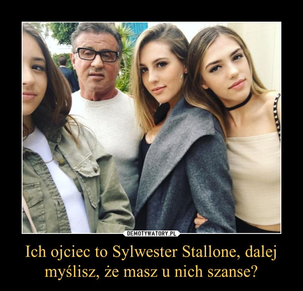 Ich ojciec to Sylwester Stallone, dalej myślisz, że masz u nich szanse? –