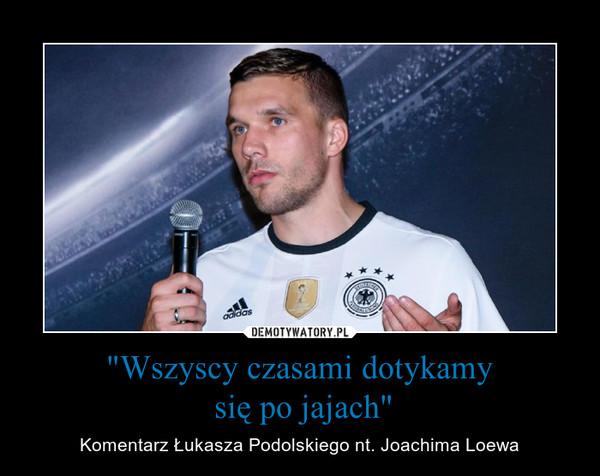 """""""Wszyscy czasami dotykamy się po jajach"""" – Komentarz Łukasza Podolskiego nt. Joachima Loewa"""