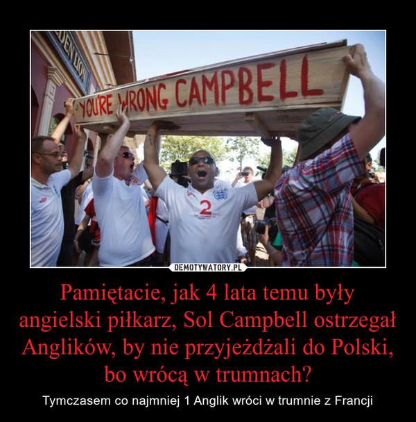 Pamiętacie, jak 4 lata temu były angielski piłkarz, Sol Campbell ostrzegał Anglików, by nie przyjeżdżali do Polski, bo wrócą w trumnach? – Tymczasem co najmniej 1 Anglik wróci w trumnie z Francji