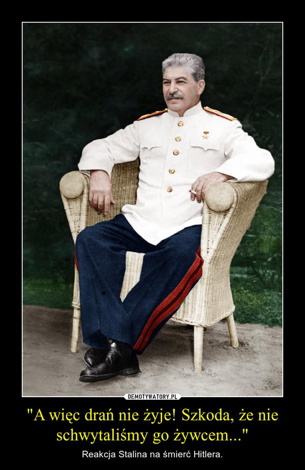 """""""A więc drań nie żyje! Szkoda, że nie schwytaliśmy go żywcem..."""" – Reakcja Stalina na śmierć Hitlera."""