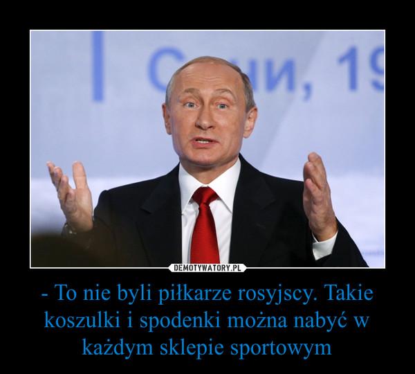 - To nie byli piłkarze rosyjscy. Takie koszulki i spodenki można nabyć w każdym sklepie sportowym –