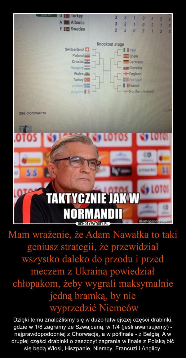 Mam wrażenie, że Adam Nawałka to taki geniusz strategii, że przewidział wszystko daleko do przodu i przed meczem z Ukrainą powiedział chłopakom, żeby wygrali maksymalnie jedną bramką, by nie wyprzedzić Niemców – Dzięki temu znaleźliśmy się w dużo łatwiejszej części drabinki, gdzie w 1/8 zagramy ze Szwajcarią, w 1/4 (jeśli awansujemy) - najprawdopodobniej z Chorwacją, a w półfinale - z Belgią. A w drugiej części drabinki o zaszczyt zagrania w finale z Polską bić się będą Włosi, Hiszpanie, Niemcy, Francuzi i Anglicy.