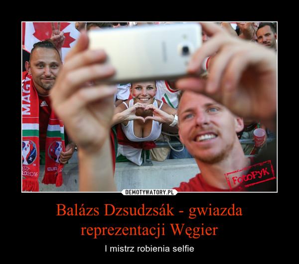 Balázs Dzsudzsák - gwiazda reprezentacji Węgier – I mistrz robienia selfie