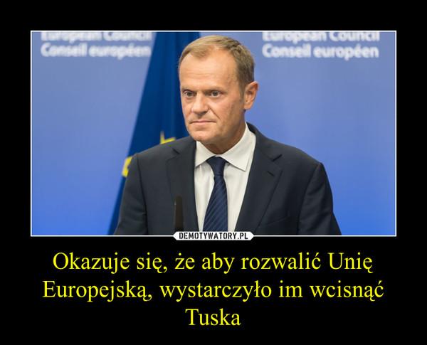 Okazuje się, że aby rozwalić Unię Europejską, wystarczyło im wcisnąć Tuska –