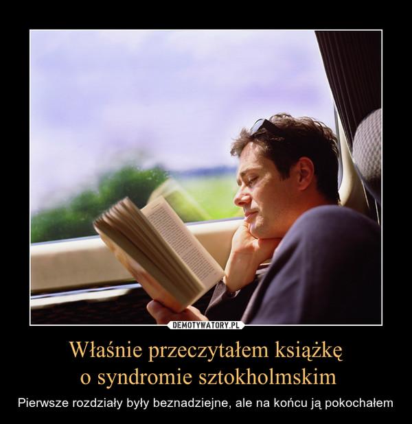 Właśnie przeczytałem książkę o syndromie sztokholmskim – Pierwsze rozdziały były beznadziejne, ale na końcu ją pokochałem