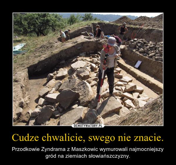 Cudze chwalicie, swego nie znacie. – Przodkowie Zyndrama z Maszkowic wymurowali najmocniejszy gród na ziemiach słowiańszczyzny.
