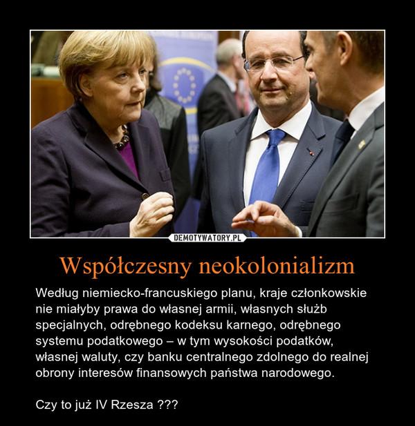 Współczesny neokolonializm – Według niemiecko-francuskiego planu, kraje członkowskie nie miałyby prawa do własnej armii, własnych służb specjalnych, odrębnego kodeksu karnego, odrębnego systemu podatkowego – w tym wysokości podatków, własnej waluty, czy banku centralnego zdolnego do realnej obrony interesów finansowych państwa narodowego.  Czy to już IV Rzesza ???
