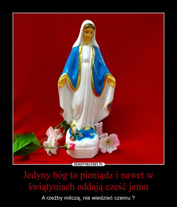 Jedyny bóg to pieniądz i nawet w świątyniach oddają cześć jemu – A rzeźby milczą, nie wiedzieć czemu ?