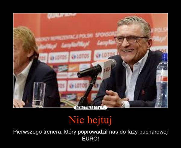 Nie hejtuj – Pierwszego trenera, który poprowadził nas do fazy pucharowej EURO!