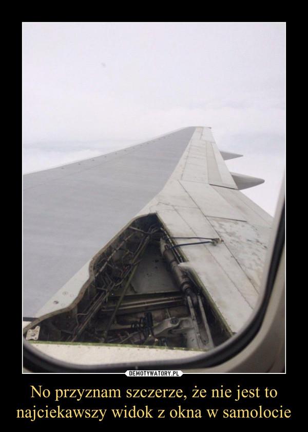No przyznam szczerze, że nie jest to najciekawszy widok z okna w samolocie –