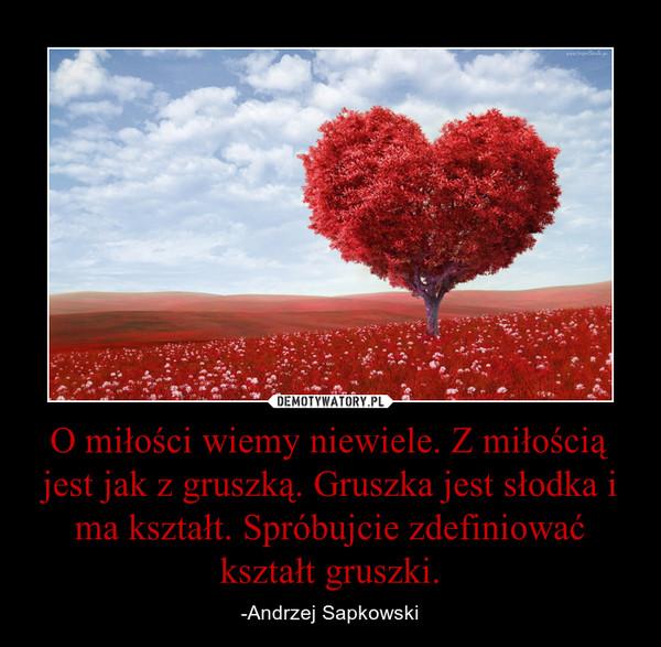 O miłości wiemy niewiele. Z miłością jest jak z gruszką. Gruszka jest słodka i ma kształt. Spróbujcie zdefiniować kształt gruszki. – -Andrzej Sapkowski