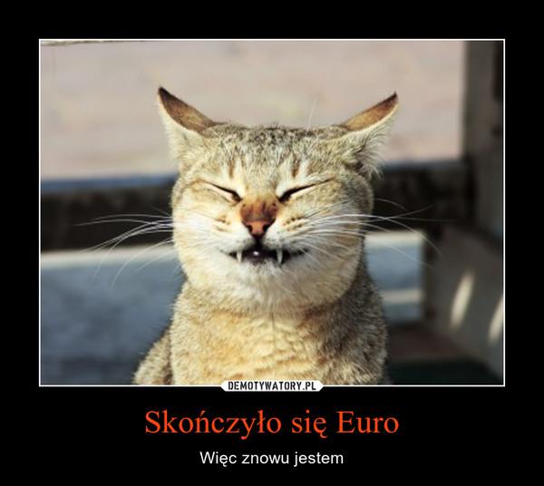 Skończyło się Euro – Więc znowu jestem