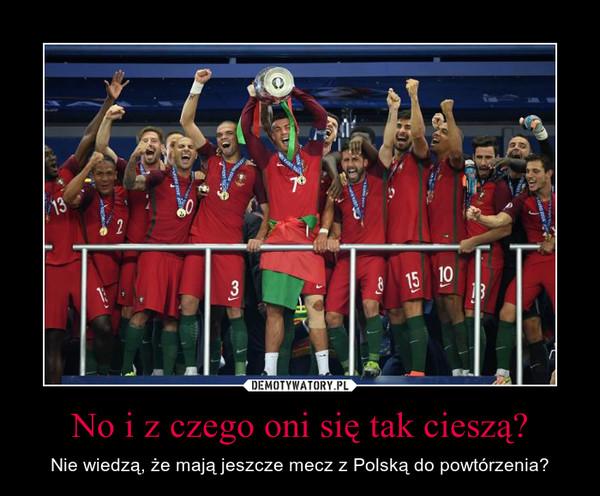 No i z czego oni się tak cieszą? – Nie wiedzą, że mają jeszcze mecz z Polską do powtórzenia?