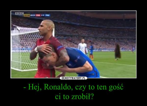 - Hej, Ronaldo, czy to ten gość ci to zrobił? –