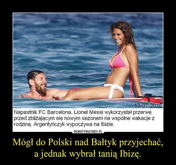 Mógł do Polski nad Bałtyk przyjechać,a jednak wybrał tanią Ibizę. –