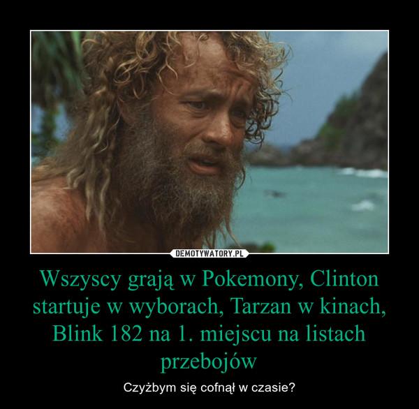Wszyscy grają w Pokemony, Clinton startuje w wyborach, Tarzan w kinach, Blink 182 na 1. miejscu na listach przebojów – Czyżbym się cofnął w czasie?