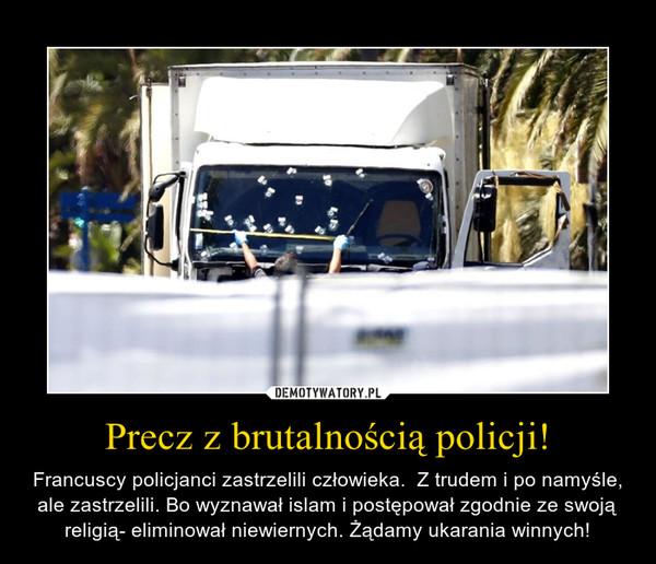 Precz z brutalnością policji! – Francuscy policjanci zastrzelili człowieka.  Z trudem i po namyśle, ale zastrzelili. Bo wyznawał islam i postępował zgodnie ze swoją religią- eliminował niewiernych. Żądamy ukarania winnych!