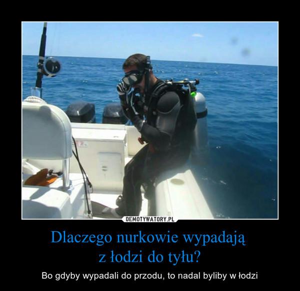 Dlaczego nurkowie wypadają z łodzi do tyłu? – Bo gdyby wypadali do przodu, to nadal byliby w łodzi