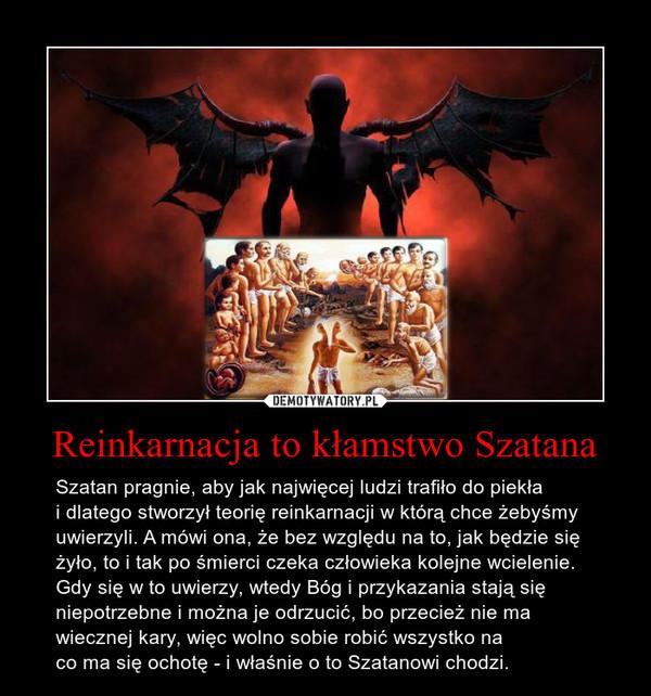 Reinkarnacja to kłamstwo Szatana – Szatan pragnie, aby jak najwięcej ludzi trafiło do piekłai dlatego stworzył teorię reinkarnacji w którą chce żebyśmyuwierzyli. A mówi ona, że bez względu na to, jak będzie siężyło, to i tak po śmierci czeka człowieka kolejne wcielenie.Gdy się w to uwierzy, wtedy Bóg i przykazania stają sięniepotrzebne i można je odrzucić, bo przecież nie mawiecznej kary, więc wolno sobie robić wszystko naco ma się ochotę - i właśnie o to Szatanowi chodzi.