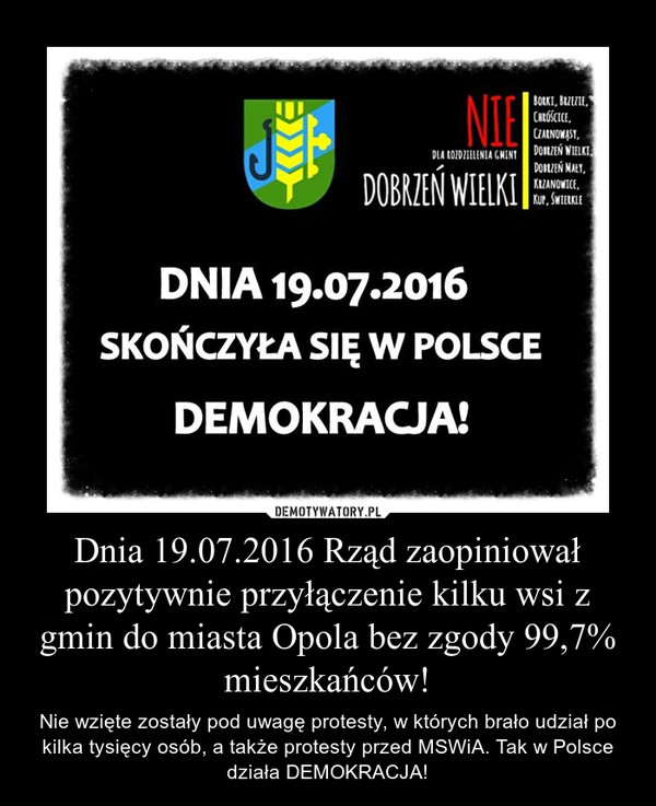 Dnia 19.07.2016 Rząd zaopiniował pozytywnie przyłączenie kilku wsi z gmin do miasta Opola bez zgody 99,7% mieszkańców! – Nie wzięte zostały pod uwagę protesty, w których brało udział po kilka tysięcy osób, a także protesty przed MSWiA. Tak w Polsce działa DEMOKRACJA!