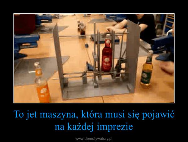To jet maszyna, która musi się pojawić na każdej imprezie –