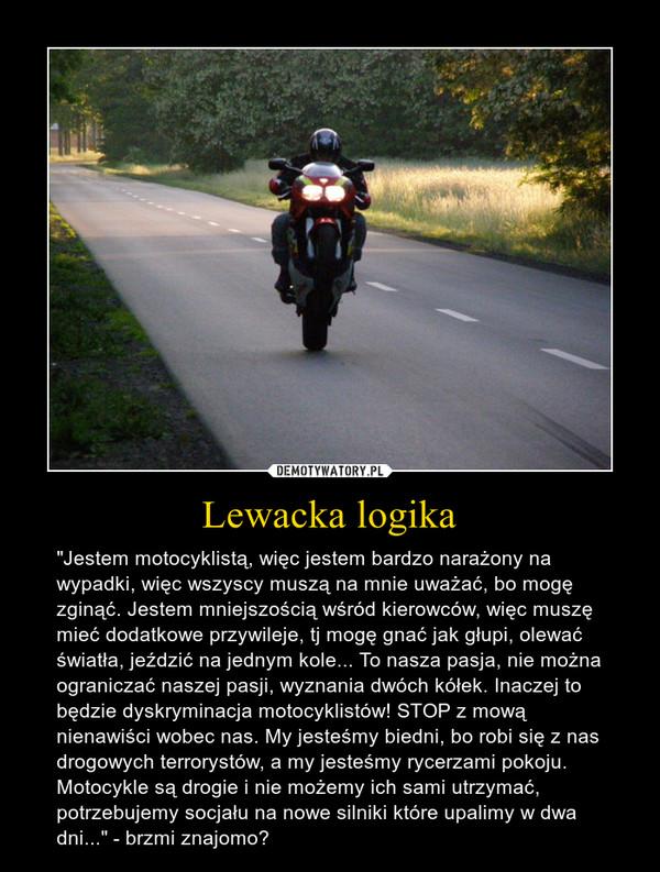 """Lewacka logika – """"Jestem motocyklistą, więc jestem bardzo narażony na wypadki, więc wszyscy muszą na mnie uważać, bo mogę zginąć. Jestem mniejszością wśród kierowców, więc muszę mieć dodatkowe przywileje, tj mogę gnać jak głupi, olewać światła, jeździć na jednym kole... To nasza pasja, nie można ograniczać naszej pasji, wyznania dwóch kółek. Inaczej to będzie dyskryminacja motocyklistów! STOP z mową nienawiści wobec nas. My jesteśmy biedni, bo robi się z nas drogowych terrorystów, a my jesteśmy rycerzami pokoju. Motocykle są drogie i nie możemy ich sami utrzymać, potrzebujemy socjału na nowe silniki które upalimy w dwa dni..."""" - brzmi znajomo?"""