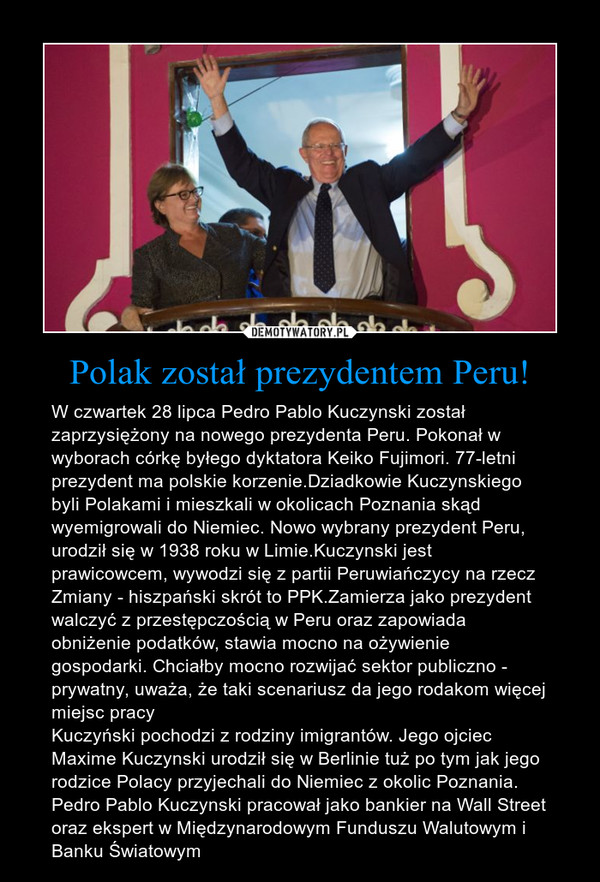 Polak został prezydentem Peru! – W czwartek 28 lipca Pedro Pablo Kuczynski został zaprzysiężony na nowego prezydenta Peru. Pokonał w wyborach córkę byłego dyktatora Keiko Fujimori. 77-letni prezydent ma polskie korzenie.Dziadkowie Kuczynskiego byli Polakami i mieszkali w okolicach Poznania skąd wyemigrowali do Niemiec. Nowo wybrany prezydent Peru, urodził się w 1938 roku w Limie.Kuczynski jest prawicowcem, wywodzi się z partii Peruwiańczycy na rzecz Zmiany - hiszpański skrót to PPK.Zamierza jako prezydent walczyć z przestępczością w Peru oraz zapowiada obniżenie podatków, stawia mocno na ożywienie gospodarki. Chciałby mocno rozwijać sektor publiczno - prywatny, uważa, że taki scenariusz da jego rodakom więcej miejsc pracyKuczyński pochodzi z rodziny imigrantów. Jego ojciec Maxime Kuczynski urodził się w Berlinie tuż po tym jak jego rodzice Polacy przyjechali do Niemiec z okolic Poznania. Pedro Pablo Kuczynski pracował jako bankier na Wall Street oraz ekspert w Międzynarodowym Funduszu Walutowym i Banku Światowym