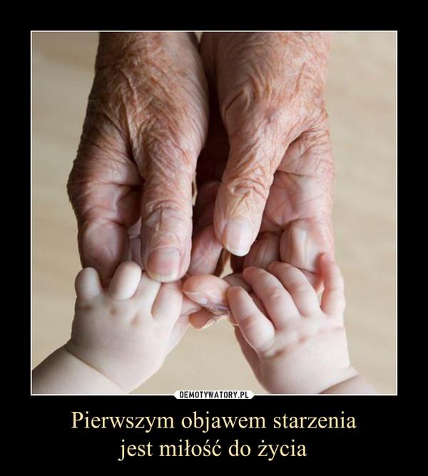 Pierwszym objawem starzeniajest miłość do życia –